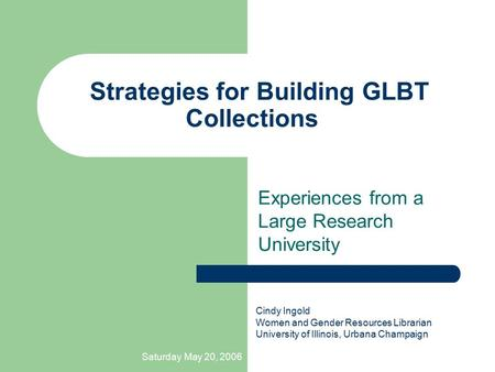 Saturday May 20, 2006 Strategies for Building GLBT Collections Experiences from a Large Research University Cindy Ingold Women and Gender Resources Librarian.