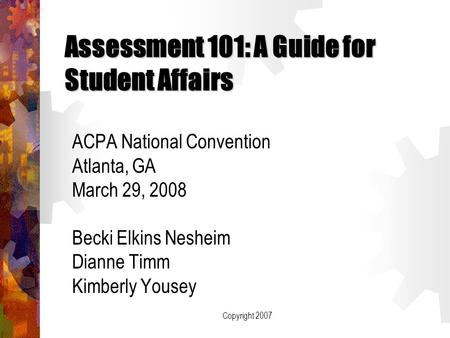 Copyright 2007 Assessment 101: A Guide for Student Affairs ACPA National Convention Atlanta, GA March 29, 2008 Becki Elkins Nesheim Dianne Timm Kimberly.
