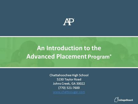 Chattahoochee High School 5230 Taylor Road Johns Creek, GA 30022 (770) 521-7600 www.chattcougar.com An Introduction to the Advanced Placement Program ®