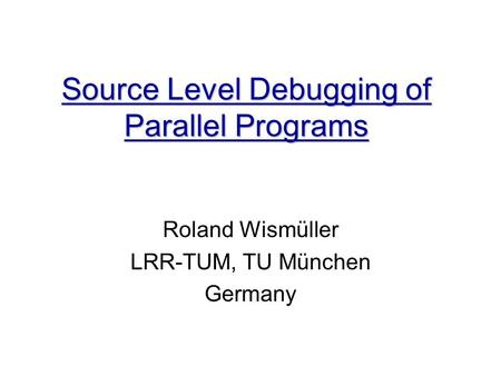 Source Level Debugging of Parallel Programs Roland Wismüller LRR-TUM, TU München Germany.