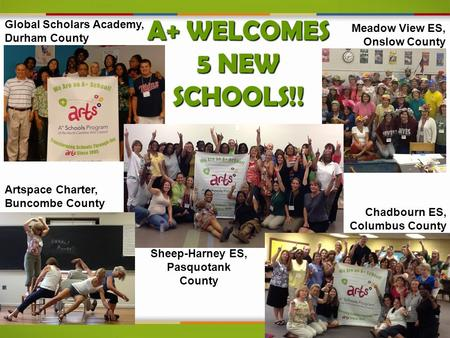 A+ WELCOMES 5 NEW SCHOOLS!! Global Scholars Academy, Durham County Artspace Charter, Buncombe County Meadow View ES, Onslow County Chadbourn ES, Columbus.