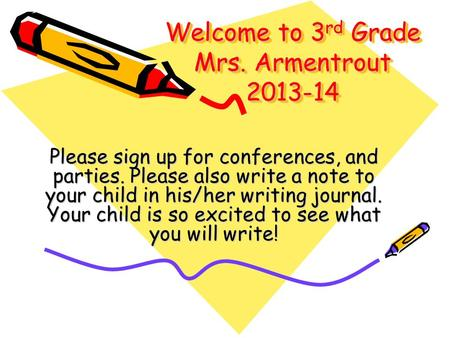 Welcome to 3 rd Grade Mrs. Armentrout 2013-14 Please sign up for conferences, and parties. Please also write a note to your child in his/her writing journal.