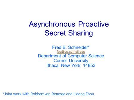 Asynchronous Proactive Secret Sharing Fred B. Schneider* Department of Computer Science Cornell University Ithaca, New York 14853 *