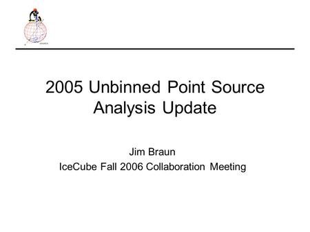 2005 Unbinned Point Source Analysis Update Jim Braun IceCube Fall 2006 Collaboration Meeting.