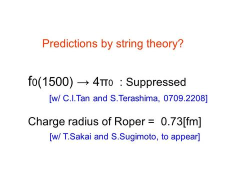 Predictions by string theory? f 0 (1500) → 4π 0 : Suppressed Charge radius of Roper = 0.73[fm] [w/ C.I.Tan and S.Terashima, 0709.2208] [w/ T.Sakai and.