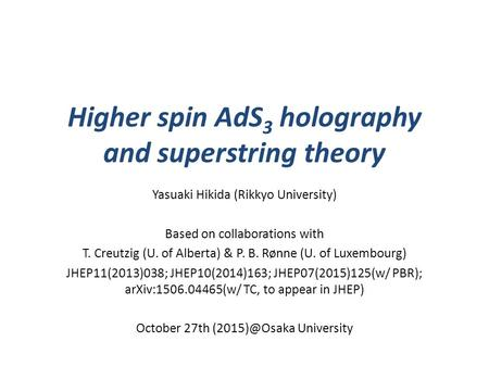 Higher spin AdS 3 holography and superstring theory Yasuaki Hikida (Rikkyo University) Based on collaborations with T. Creutzig (U. of Alberta) & P. B.