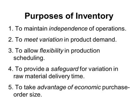 Purposes of Inventory 1. To maintain independence of operations. 2. To meet variation in product demand. 3. To allow flexibility in production scheduling.