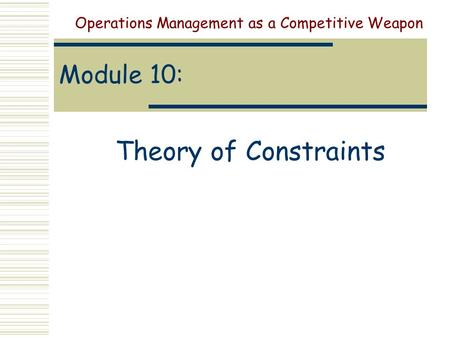 Module 10: Theory of Constraints Operations Management as a Competitive Weapon.