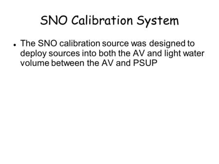 SNO Calibration System The SNO calibration source was designed to deploy sources into both the AV and light water volume between the AV and PSUP.