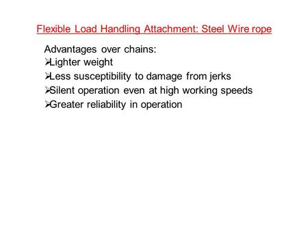 Flexible Load Handling Attachment: Steel Wire rope Advantages over chains:  Lighter weight  Less susceptibility to damage from jerks  Silent operation.