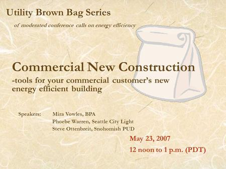 Of moderated conference calls on energy efficiency Utility Brown Bag Series Commercial New Construction -tools for your commercial customer's new energy.