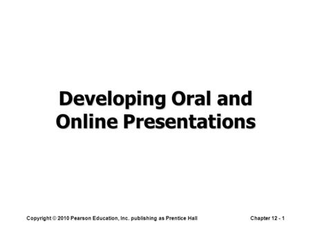 Copyright © 2010 Pearson Education, Inc. publishing as Prentice HallChapter 12 - 1 Developing Oral and Online Presentations.