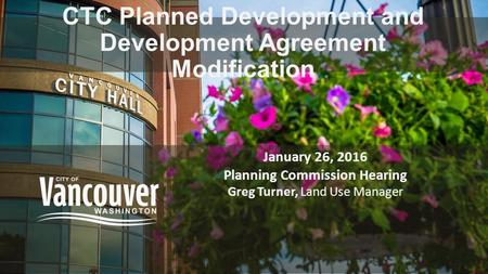 CTC Planned Development and Development Agreement Modification January 26, 2016 Planning Commission Hearing Greg Turner, Land Use Manager.