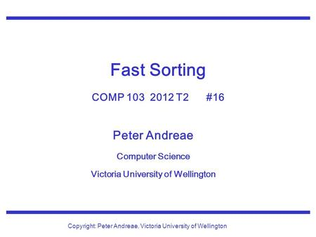 Peter Andreae Computer Science Victoria University of Wellington Copyright: Peter Andreae, Victoria University of Wellington Fast Sorting COMP 103 2012.