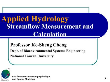 Applied Hydrology RSLAB-NTU Lab for Remote Sensing Hydrology and Spatial Modeling 1 Streamflow Measurement and Calculation Professor Ke-Sheng Cheng Dept.