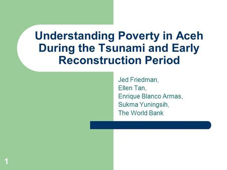 1 Understanding Poverty in Aceh During the Tsunami and Early Reconstruction Period Jed Friedman, Ellen Tan, Enrique Blanco Armas, Sukma Yuningsih, The.