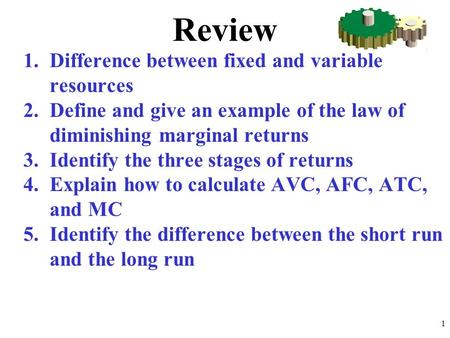 Review 1.Difference between fixed and variable resources 2.Define and give an example of the law of diminishing marginal returns 3.Identify the three stages.