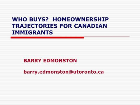 WHO BUYS? HOMEOWNERSHIP TRAJECTORIES FOR CANADIAN IMMIGRANTS BARRY EDMONSTON