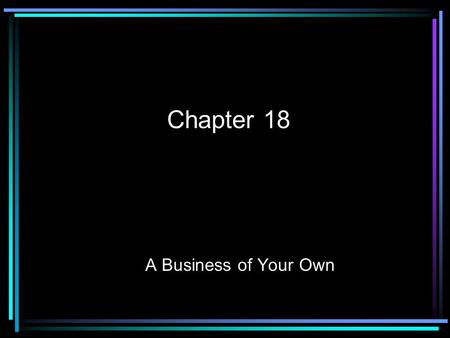 Chapter 18 A Business of Your Own. I. A Business of Your Own --Entrepreneurship: starting and owning your own business --Entrepreneur: someone who starts.
