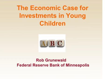 Rob Grunewald Federal Reserve Bank of Minneapolis The Economic Case for Investments in Young Children.