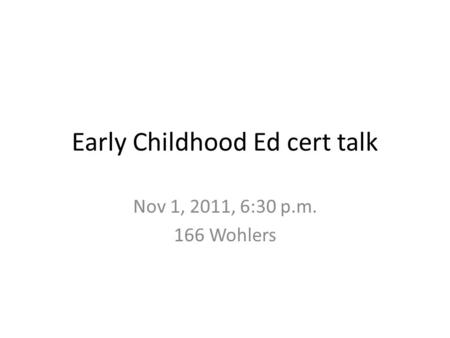 Early Childhood Ed cert talk Nov 1, 2011, 6:30 p.m. 166 Wohlers.
