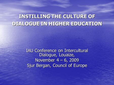 INSTILLING THE CULTURE OF DIALOGUE IN HIGHER EDUCATION IAU Conference on Intercultural Dialogue, Louaize, November 4 – 6, 2009 Sjur Bergan, Council of.