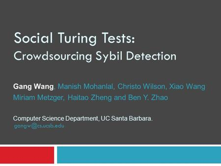 Social Turing Tests: Crowdsourcing Sybil Detection Gang Wang, Manish Mohanlal, Christo Wilson, Xiao Wang Miriam Metzger, Haitao Zheng and Ben Y. Zhao Computer.