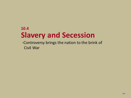 NEXT 10.4 Slavery and Secession -Controversy brings the nation to the brink of Civil War.