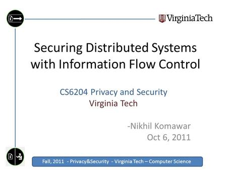 Fall, 2011 - Privacy&Security - Virginia Tech – Computer Science Click to edit Master title style Securing Distributed Systems with Information Flow Control.