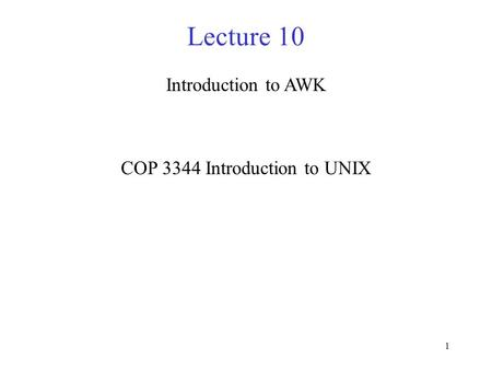 1 Lecture 10 Introduction to AWK COP 3344 Introduction to UNIX.