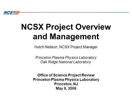 NCSX Project Overview and Management Hutch Neilson, NCSX Project Manager Princeton Plasma Physics Laboratory Oak Ridge National Laboratory Office of Science.