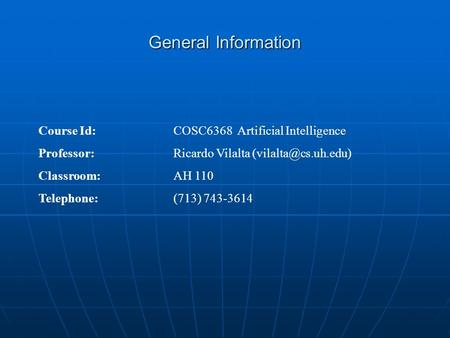 General Information Course Id: COSC6368 Artificial Intelligence Professor: Ricardo Vilalta Classroom:AH 110 Telephone: (713) 743-3614.