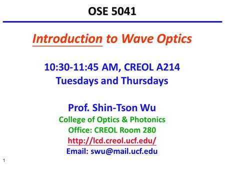 1 Introduction to Wave Optics 10:30-11:45 AM, CREOL A214 Tuesdays and Thursdays Prof. Shin-Tson Wu College of Optics & Photonics Office: CREOL Room 280.