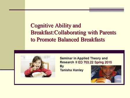 Cognitive Ability and Breakfast:Collaborating with Parents to Promote Balanced Breakfasts ED 703.22 Spring 2010 Seminar in Applied Theory and Research.