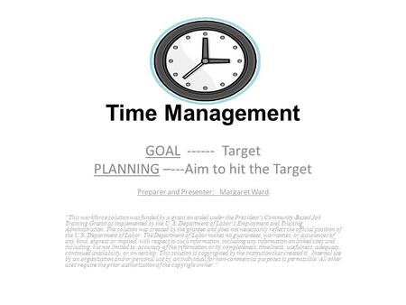 "GOAL ------ Target PLANNING –---Aim to hit the Target Preparer and Presenter: Margaret Ward ""This workforce solution was funded by a grant awarded under."
