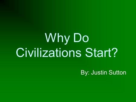 Why Do Civilizations Start? By: Justin Sutton.