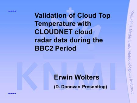 Validation of Cloud Top Temperature with CLOUDNET cloud radar data during the BBC2 Period Erwin Wolters (D. Donovan Presenting)