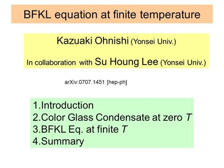 BFKL equation at finite temperature Kazuaki Ohnishi (Yonsei Univ.) In collaboration with Su Houng Lee (Yonsei Univ.) 1.Introduction 2.Color Glass Condensate.