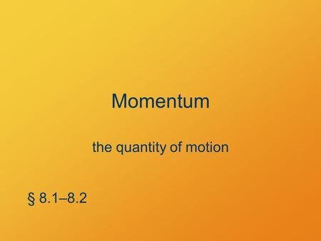 Momentum the quantity of motion § 8.1–8.2. What's the point? Nature keeps careful account of momentum.
