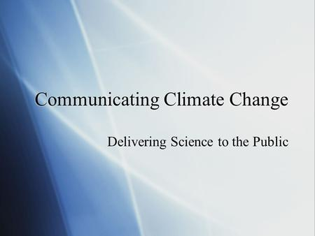 Communicating Climate Change Delivering Science to the Public.