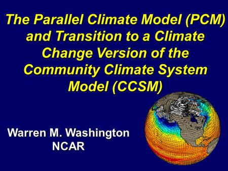 Warren M. Washington NCAR The Parallel Climate Model (PCM) and Transition to a Climate Change Version of the Community Climate System Model (CCSM)
