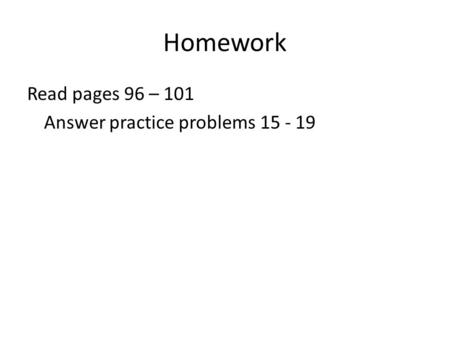 Homework Read pages 96 – 101 Answer practice problems 15 - 19.