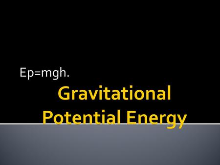 Ep=mgh..  Ep=mgh  Ep; Potential Energy  m; mass (kg)  g; gravity (N)  h; height (m)