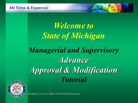 Welcome to State of Michigan Managerial and SupervisoryAdvance Approval & Modification Approval & Modification Tutorial Brought to you by the Office of.