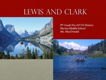 LEWIS AND CLARK Pre-AP US History 8 th Grade Pre-AP US History Blevins Middle School Ms. MacDonald.