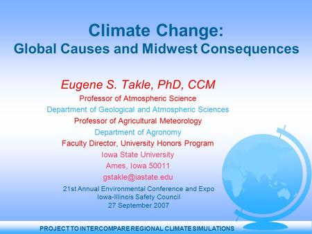 PROJECT TO INTERCOMPARE REGIONAL CLIMATE SIMULATIONS Climate Change: Global Causes and Midwest Consequences Eugene S. Takle, PhD, CCM Professor of Atmospheric.