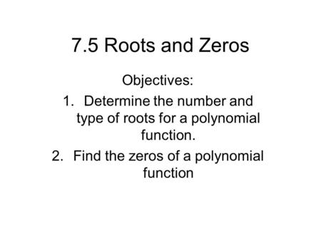 7.5 Roots and Zeros Objectives: