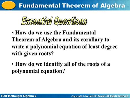 Holt McDougal Algebra 2 Fundamental Theorem of Algebra How do we use the Fundamental Theorem of Algebra and its corollary to write a polynomial equation.