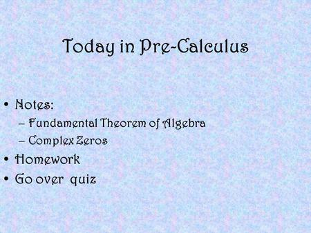 Today in Pre-Calculus Notes: –Fundamental Theorem of Algebra –Complex Zeros Homework Go over quiz.