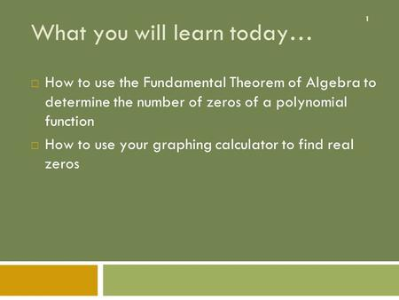 1 What you will learn today…  How to use the Fundamental Theorem of Algebra to determine the number of zeros of a polynomial function  How to use your.